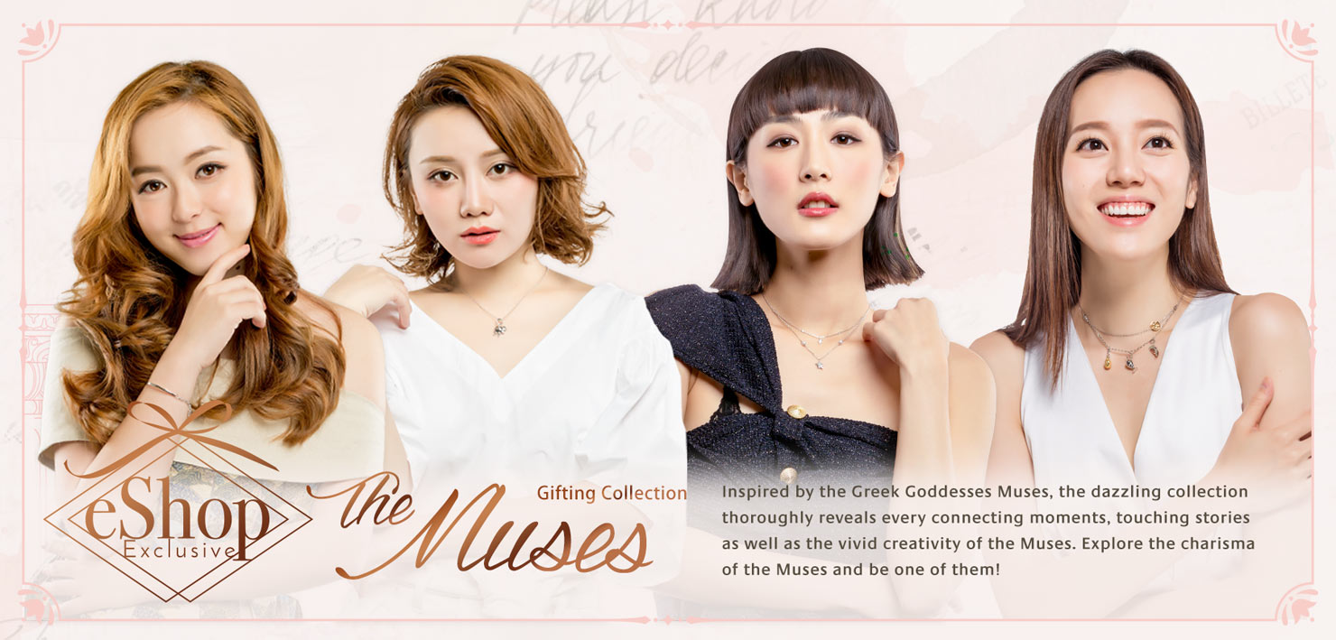 The Muses Featured Collection - Inspired by the Greek Goddesses Muses, the dazzling collection thoroughly reveals every connecting moments, touching stories as well as the vivid creativity of our four beautiful muses, Jessica Jann, Hana Tam, Pamela Cheung and Evelyn Choi. Explore the charisma of the Muses and be one of them!