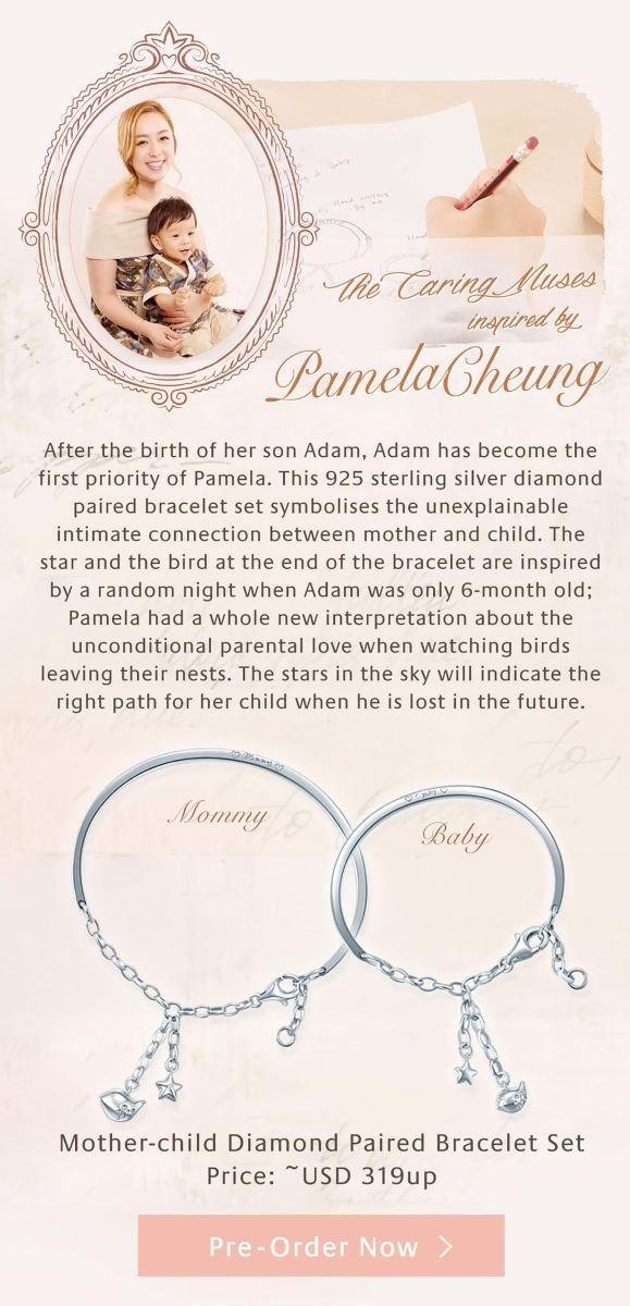 The Caring Muses Pamela Cheung design this mother-child diamond paired bangle set after the birth of her son Adam. Adam has become the first priority of Pamela since he came to the earth, this 925 sterling silver diamond paired bracelet set symbolises the unexplainable intimate connection between mother and child. The star and the bird at the end of the bracelet are inspired by a random night when Adam was only 6-month old; Pamela had a whole new interpretation about the unconditional parental love when watching birds leaving their nests. The stars in the sky will indicate the right path for her child when he is lost in the future.
